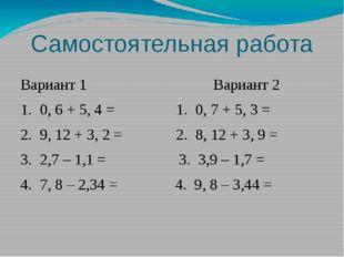Самостоятельная работа Вариант 1 Вариант 2 1. 0, 6 + 5, 4 = 1. 0, 7 + 5, 3 =
