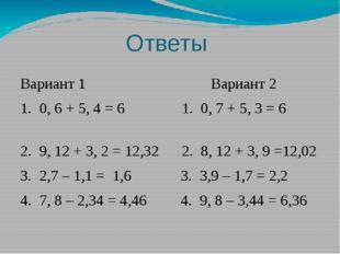 Ответы Вариант 1 Вариант 2 1. 0, 6 + 5, 4 = 6 1. 0, 7 + 5, 3 = 6 2. 9, 12 + 3