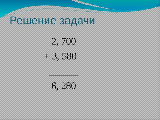 Решение задачи 2, 700 + 3, 580 ______ 6, 280