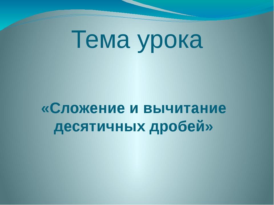 Тема урока «Сложение и вычитание десятичных дробей»