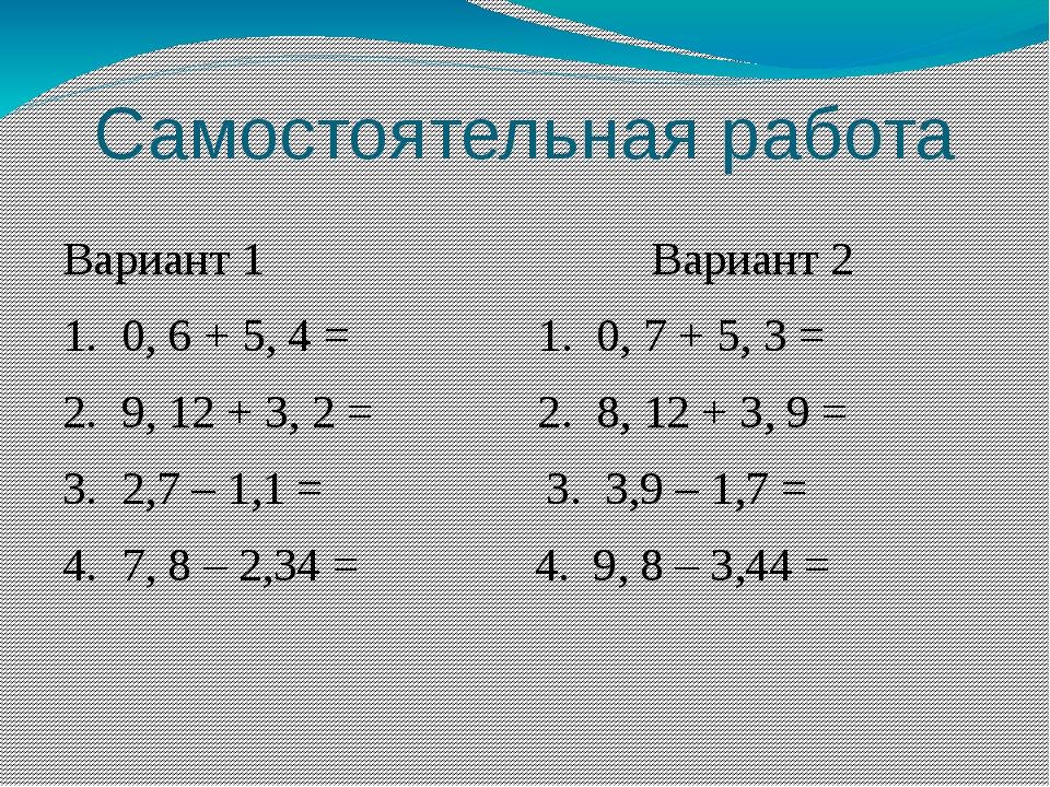 Самостоятельная работа Вариант 1 Вариант 2 1. 0, 6 + 5, 4 = 1. 0, 7 + 5, 3 =...