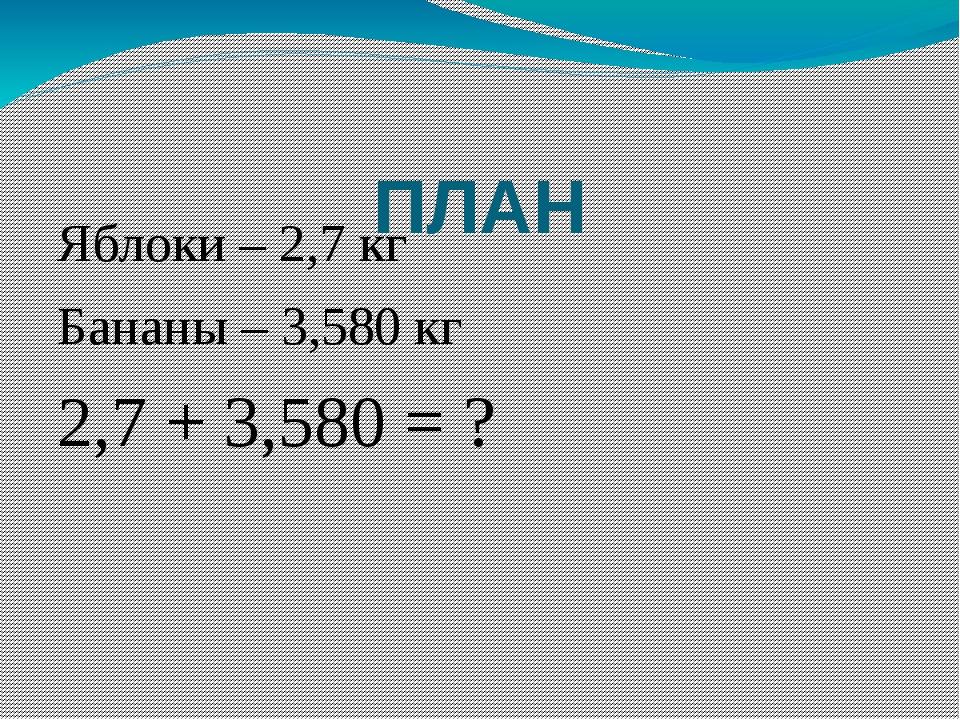 ПЛАН Яблоки – 2,7 кг Бананы – 3,580 кг 2,7 + 3,580 = ?