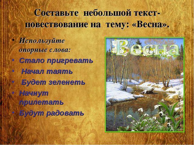 Составьте небольшой текст-повествование на тему: «Весна». Используйте опорные...