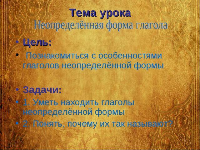 Тема урока Цель: Познакомиться с особенностями глаголов неопределённой формы...