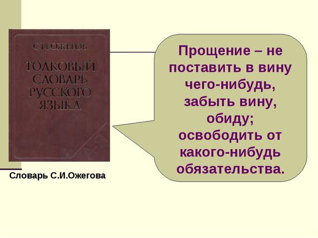 Словарь С.И.Ожегова Прощение – не поставить в вину чего-нибудь, забыть вину,...