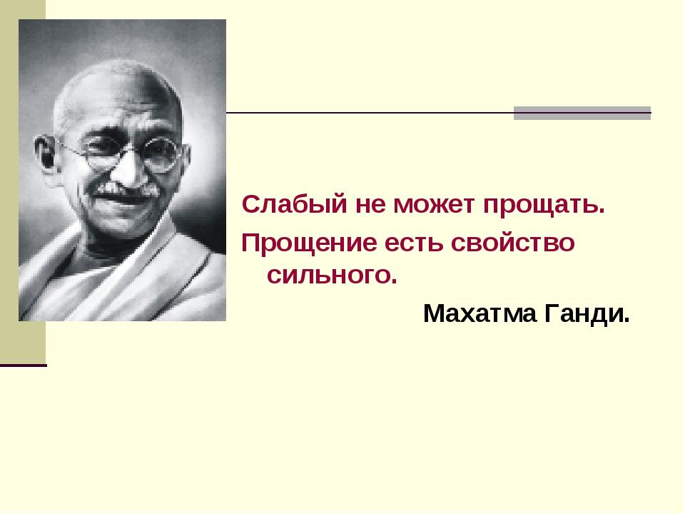 Слабый не может прощать. Прощение есть свойство сильного. Махатма Ганди.