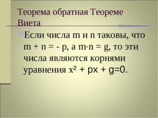 Теорема обратная Теореме Виета Если числа m и n таковы, что m + n = - p, а m·