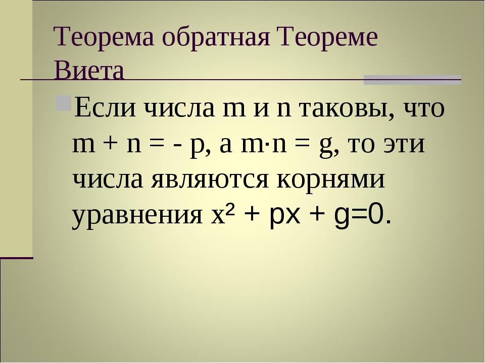 Теорема обратная Теореме Виета Если числа m и n таковы, что m + n = - p, а m·...