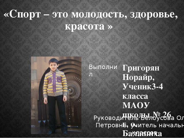 «Спорт – это молодость, здоровье, красота » Григорян Норайр, Ученик3-4 класса...