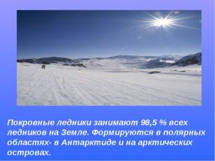 Покровные ледники занимают 98,5 % всех ледников на Земле. Формируются в поляр