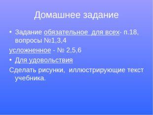 Домашнее задание Задание обязательное для всех- п.18, вопросы №1,3,4 усложнен