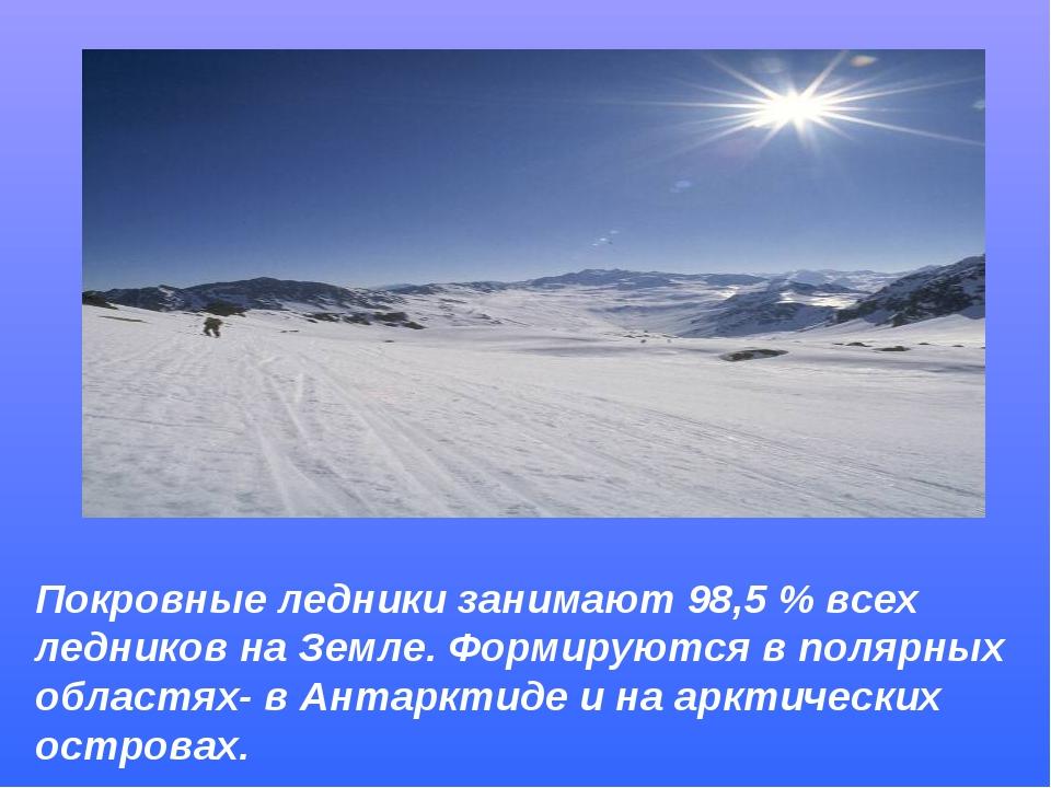 Покровные ледники занимают 98,5 % всех ледников на Земле. Формируются в поляр...