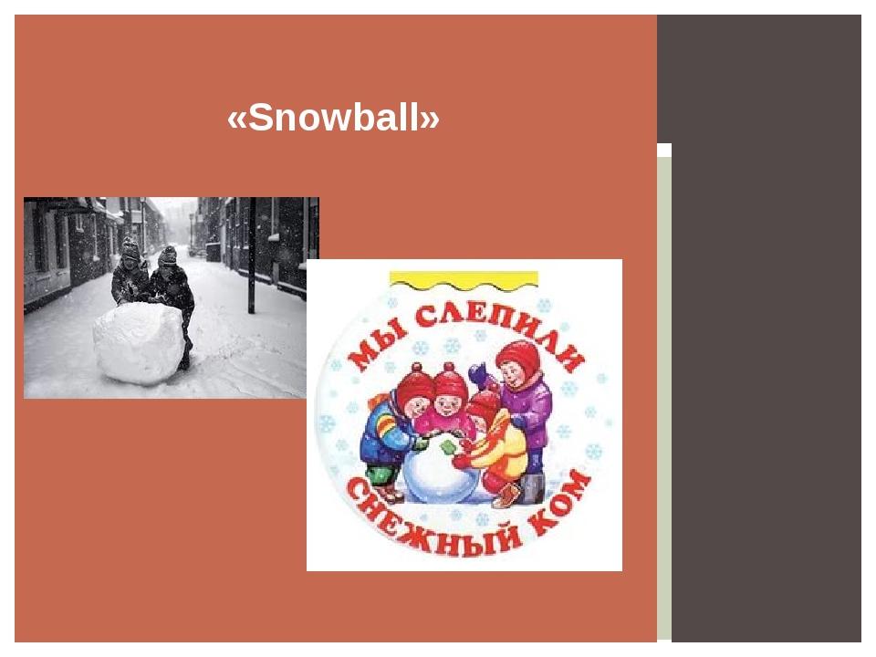 «Snowball»