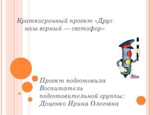 Краткосрочный проект «Друг наш верный— светофор» Проект подготовила Воспитат
