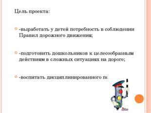 Цель проекта: -выработать у детей потребность в соблюдении Правил дорожного д