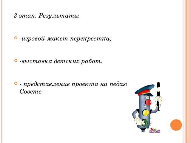 3 этап. Результаты -игровой макет перекрестка; -выставка детских работ. - пре...