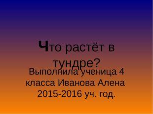 Выполнила ученица 4 класса Иванова Алена 2015-2016 уч. год. Что растёт в тунд