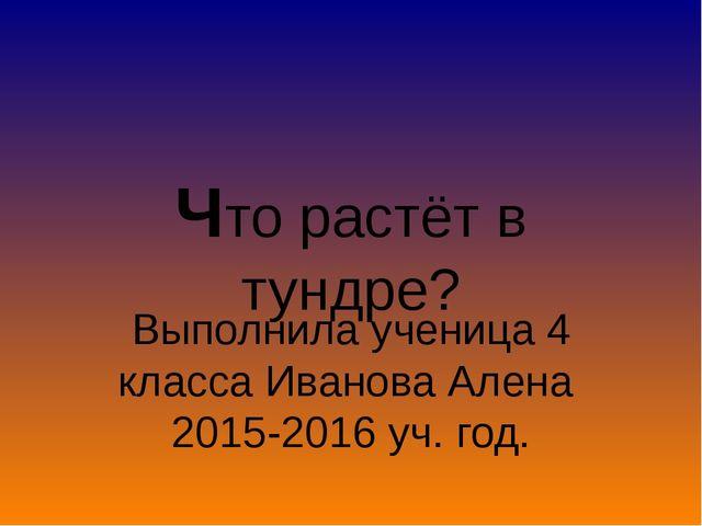 Выполнила ученица 4 класса Иванова Алена 2015-2016 уч. год. Что растёт в тунд...