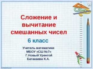 Сложение и вычитание смешанных чисел 6 класс Учитель математики МБОУ «СШ №7»
