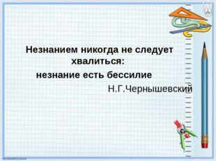 Незнанием никогда не следует хвалиться: незнание есть бессилие Н.Г.Чернышевс