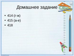 Домашнее задание 414 (г-ж) 415 (а-е) 418