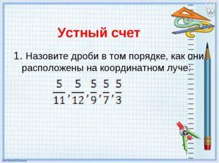 Устный счет 1. Назовите дроби в том порядке, как они расположены на координат