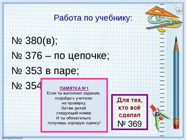 Работа по учебнику: № 380(в); № 376 – по цепочке; № 353 в паре; № 354 ПАМЯТКА...