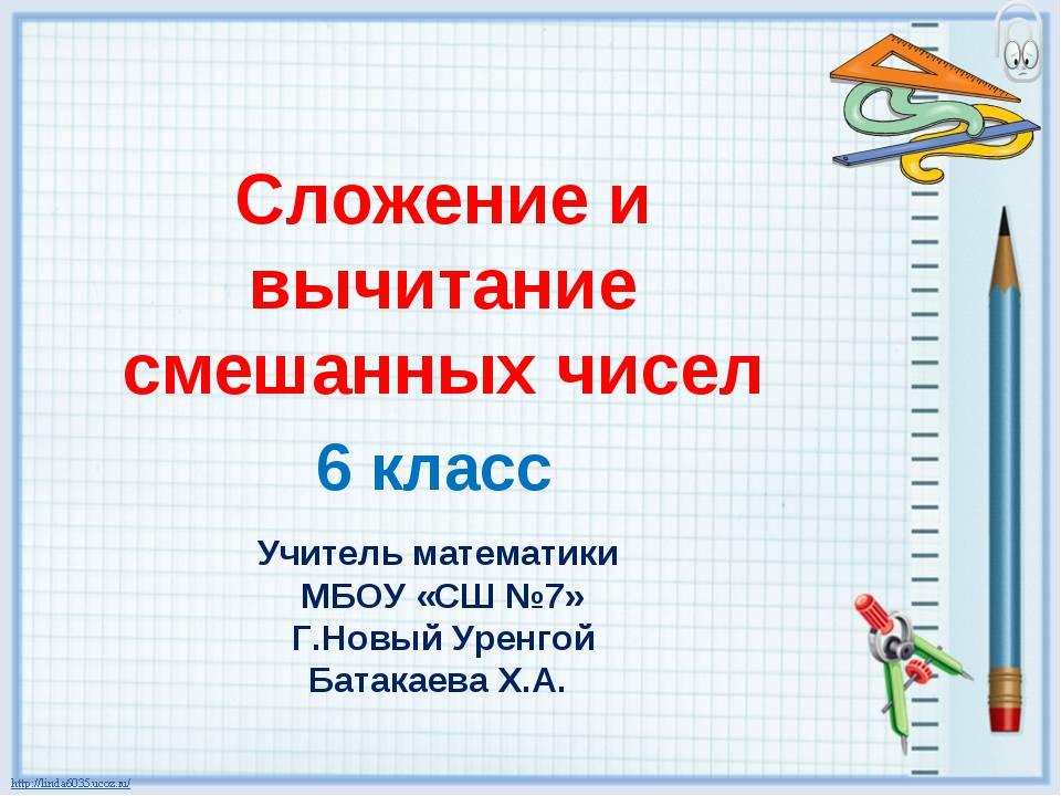 Сложение и вычитание смешанных чисел 6 класс Учитель математики МБОУ «СШ №7»...