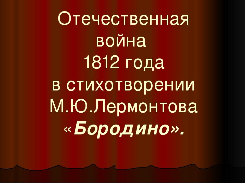 Отечественная война 1812 года в стихотворении М.Ю.Лермонтова «Бородино».