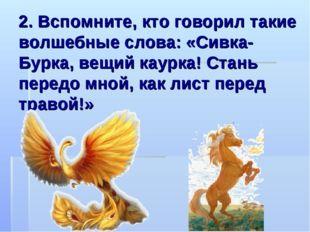 2. Вспомните, кто говорил такие волшебные слова: «Сивка-Бурка, вещий каурка!