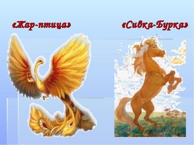 «Жар-птица» «Сивка-Бурка»