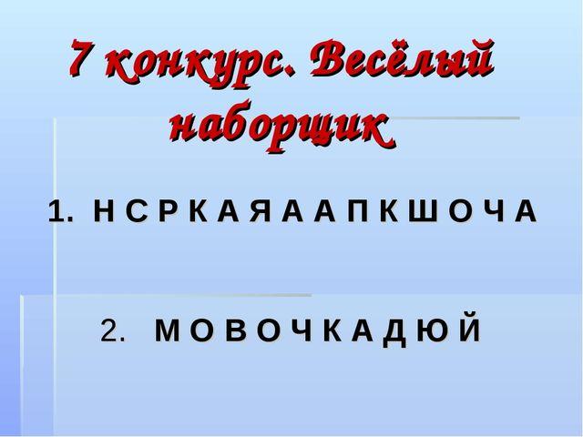 7 конкурс. Весёлый наборщик 1. Н С Р К А Я А А П К Ш О Ч А 2. М О В О Ч К А Д...