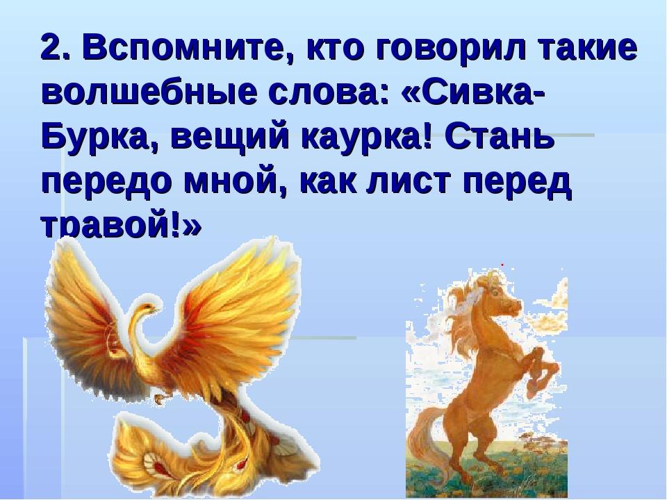 2. Вспомните, кто говорил такие волшебные слова: «Сивка-Бурка, вещий каурка!...