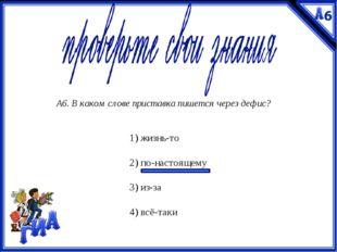 А6. В каком слове приставка пишется через дефис? 1) жизнь-то  2) по-настояще