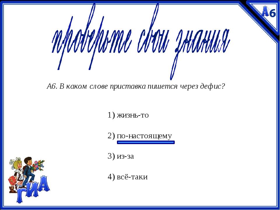 А6. В каком слове приставка пишется через дефис? 1) жизнь-то  2) по-настояще...
