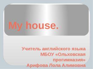 My house. Учитель английского языка МБОУ «Ольховская прогимназия» Арифова Лол