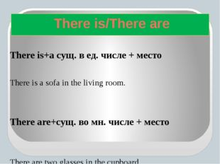There is+а сущ. в ед. числе + место There is a sofa in the living room. Ther