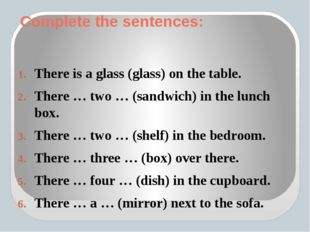 Complete the sentences: There is a glass (glass) on the table. There … two …