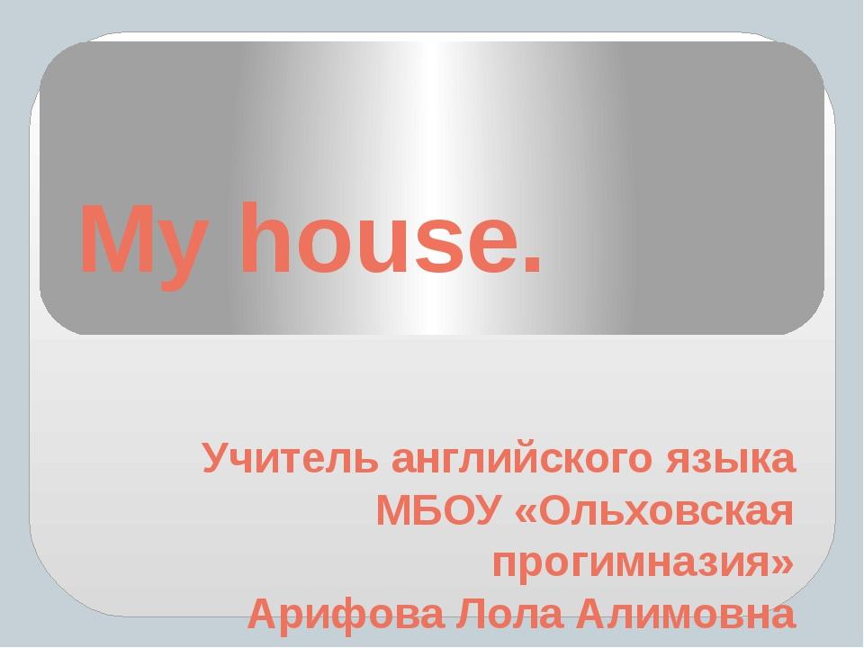 My house. Учитель английского языка МБОУ «Ольховская прогимназия» Арифова Лол...