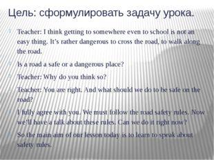 Цель: сформулировать задачу урока. Teacher: I think getting to somewhere even