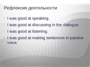 Рефлексия деятельности I was good at speaking. I was good at discussing in th