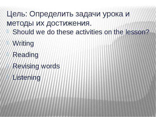 Цель: Определить задачи урока и методы их достижения. Should we do these acti...