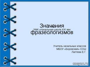 Значения фразеологизмов Учитель начальных классов МБОУ «Боровская» СОШ Лаптев