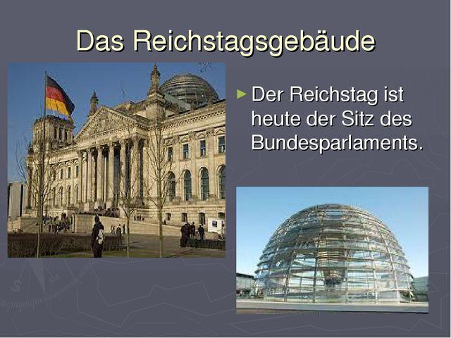 Das Reichstagsgebäude Der Reichstag ist heute der Sitz des Bundesparlaments.