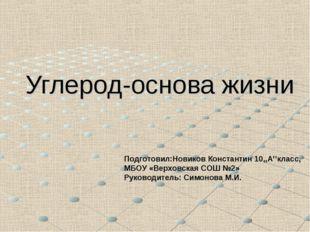Углерод-основа жизни Подготовил:Новиков Константин 10,,А''класс, МБОУ «Верхов