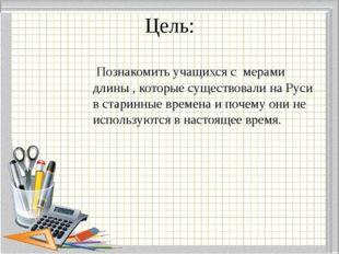 Цель: Познакомить учащихся с мерами длины , которые существовали на Руси в ст
