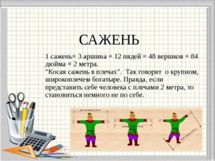 "САЖЕНЬ 1 сажень= 3 аршина = 12 пядей = 48 вершков = 84 дюйма = 2 метра. ""Кос"