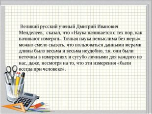 Великий русский ученый Дмитрий Иванович Менделеев, сказал, что «Наука начина
