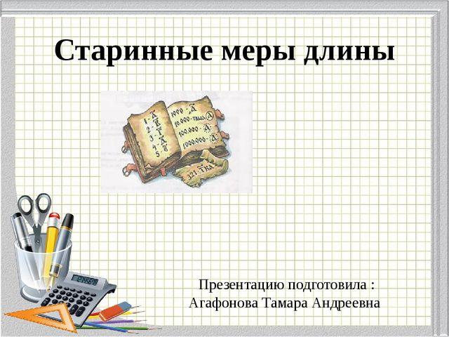Старинные меры длины Презентацию подготовила : Агафонова Тамара Андреевна