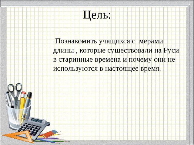 Цель: Познакомить учащихся с мерами длины , которые существовали на Руси в ст...